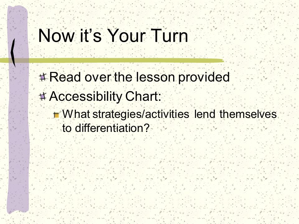 Now its Your Turn Read over the lesson provided Accessibility Chart: What strategies/activities lend themselves to differentiation?