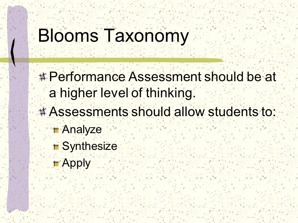 Blooms Taxonomy Performance Assessment should be at a higher level of thinking. Assessments should allow students to: Analyze Synthesize Apply