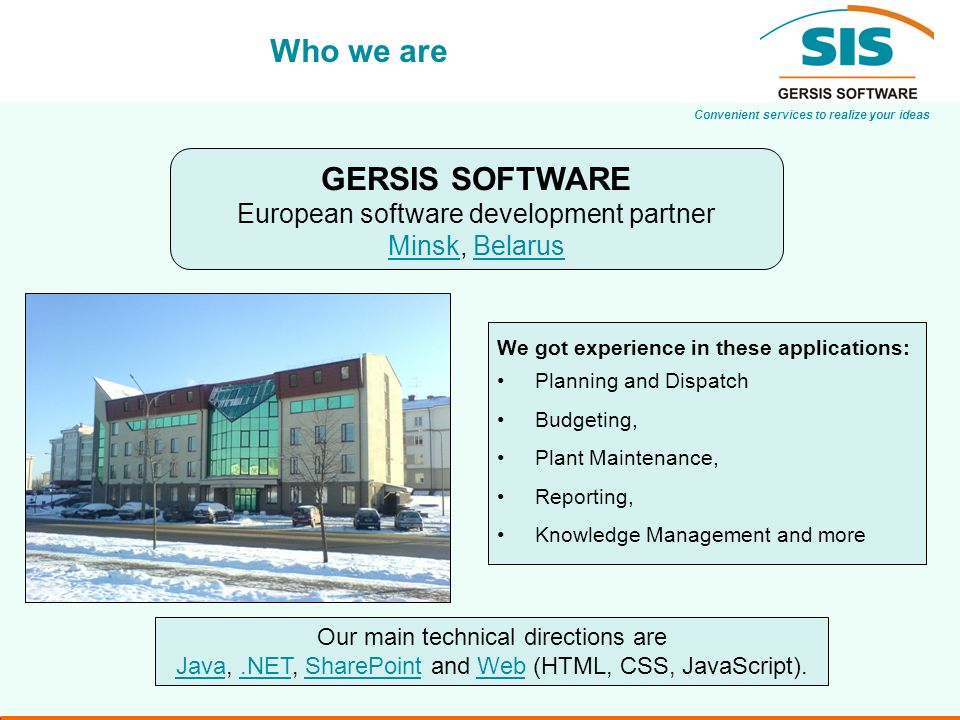 Convenient services to realize your ideas Who we are GERSIS SOFTWARE European software development partner MinskMinsk, BelarusBelarus Our main technical directions are JavaJava,.NET, SharePoint and Web (HTML, CSS, JavaScript)..NETSharePointWeb We got experience in these applications: Planning and Dispatch Budgeting, Plant Maintenance, Reporting, Knowledge Management and more
