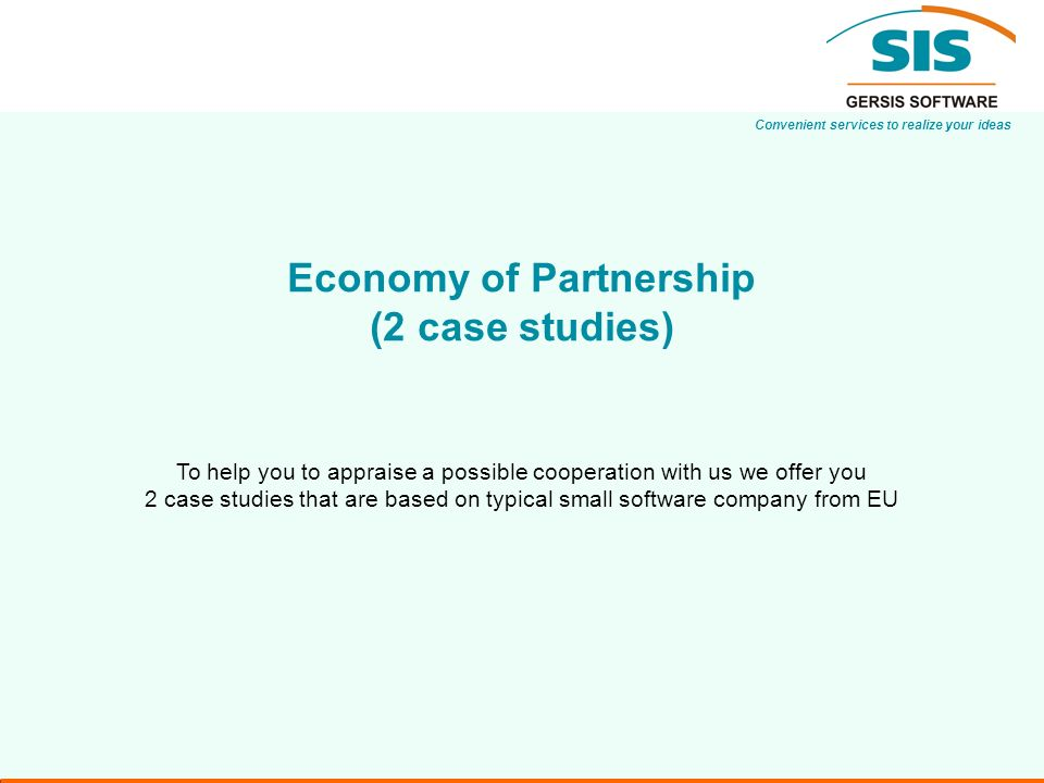 Convenient services to realize your ideas Economy of Partnership (2 case studies) To help you to appraise a possible cooperation with us we offer you 2 case studies that are based on typical small software company from EU
