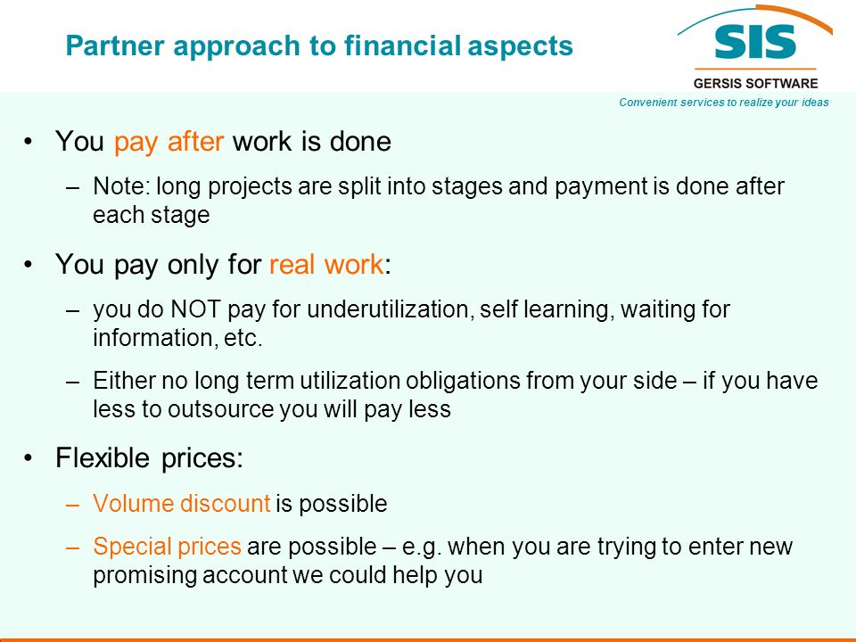 Convenient services to realize your ideas Partner approach to financial aspects You pay after work is done –Note: long projects are split into stages and payment is done after each stage You pay only for real work: –you do NOT pay for underutilization, self learning, waiting for information, etc.