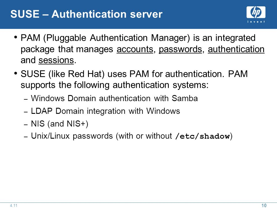 10 4.11 SUSE – Authentication server PAM (Pluggable Authentication Manager) is an integrated package that manages accounts, passwords, authentication and sessions.