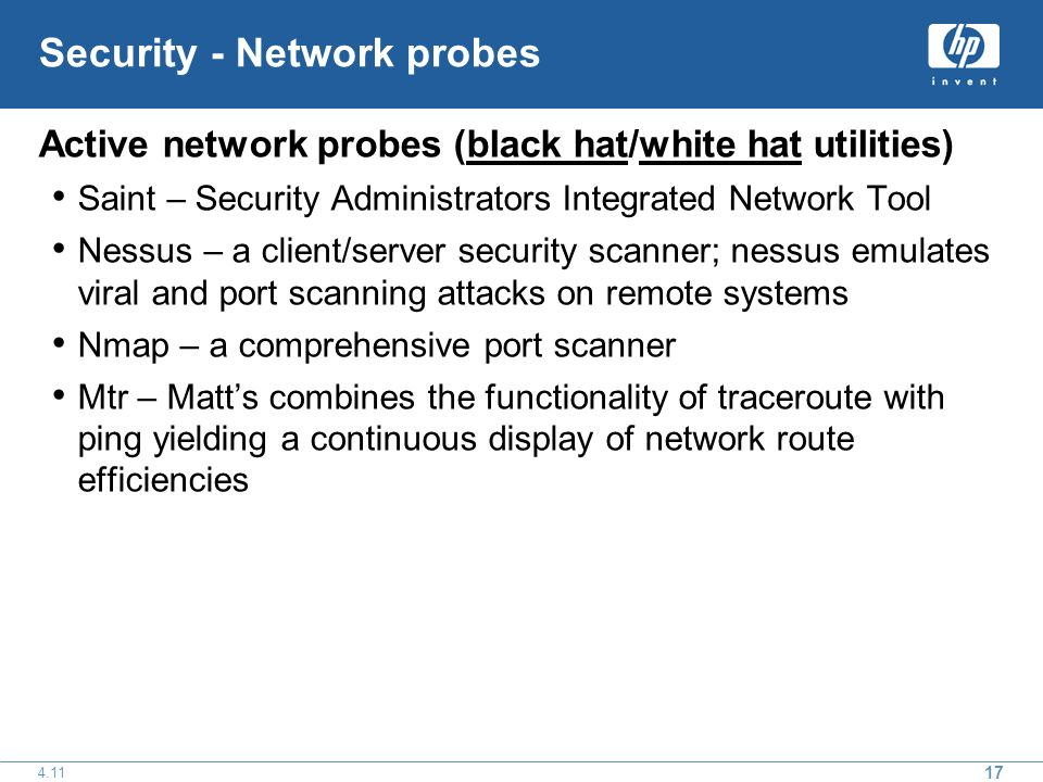 17 4.11 Security - Network probes Active network probes (black hat/white hat utilities) Saint – Security Administrators Integrated Network Tool Nessus – a client/server security scanner; nessus emulates viral and port scanning attacks on remote systems Nmap – a comprehensive port scanner Mtr – Matts combines the functionality of traceroute with ping yielding a continuous display of network route efficiencies