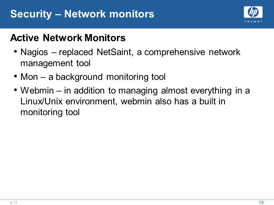 18 4.11 Security – Network monitors Active Network Monitors Nagios – replaced NetSaint, a comprehensive network management tool Mon – a background monitoring tool Webmin – in addition to managing almost everything in a Linux/Unix environment, webmin also has a built in monitoring tool