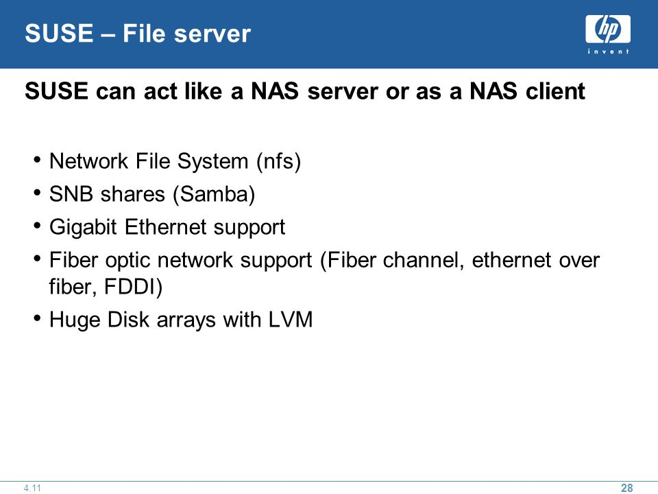 28 4.11 SUSE – File server SUSE can act like a NAS server or as a NAS client Network File System (nfs) SNB shares (Samba) Gigabit Ethernet support Fiber optic network support (Fiber channel, ethernet over fiber, FDDI) Huge Disk arrays with LVM
