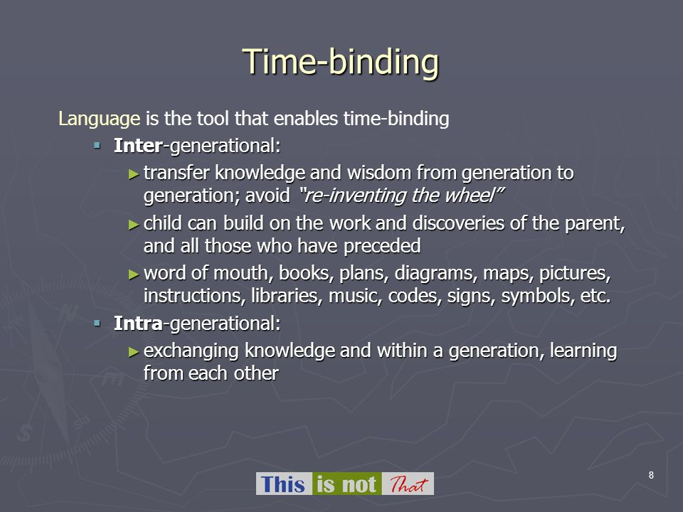 8 Time-binding Language is the tool that enables time-binding Inter-generational: Inter-generational: transfer knowledge and wisdom from generation to