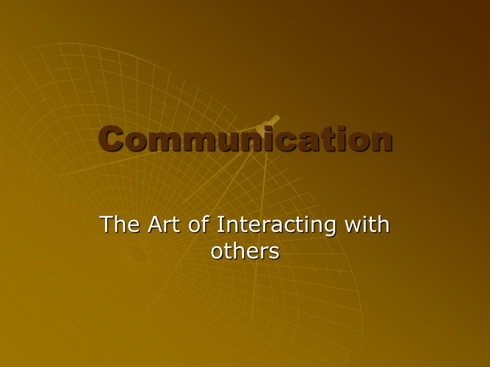 Communication The Art of Interacting with others