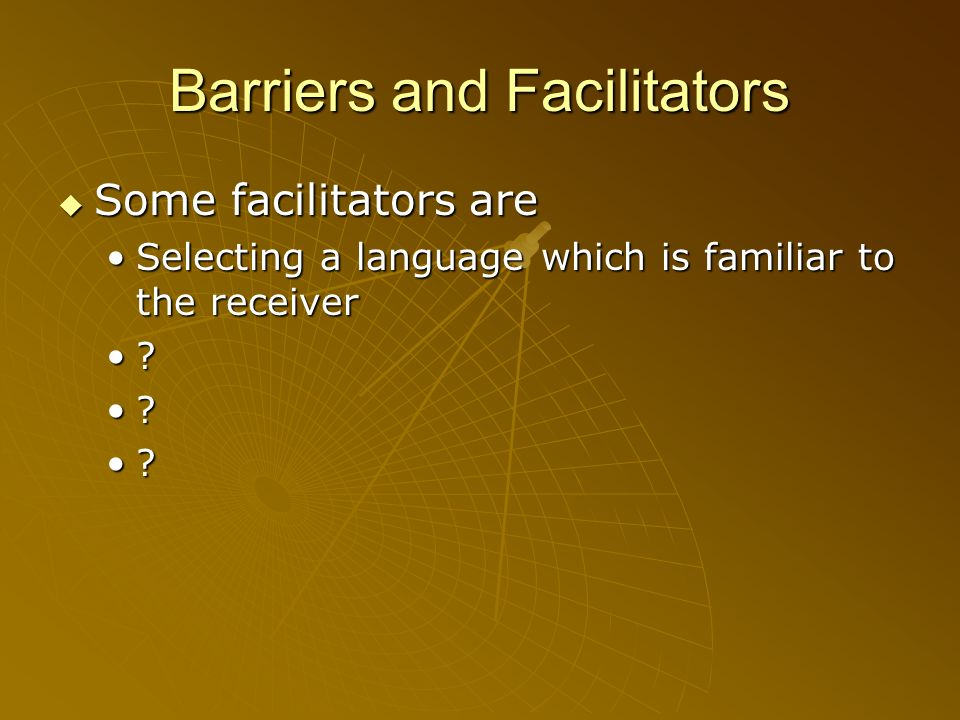 Barriers and Facilitators Some facilitators are Some facilitators are Selecting a language which is familiar to the receiverSelecting a language which