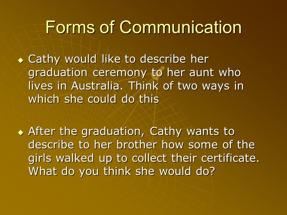 Forms of Communication Cathy would like to describe her graduation ceremony to her aunt who lives in Australia. Think of two ways in which she could d