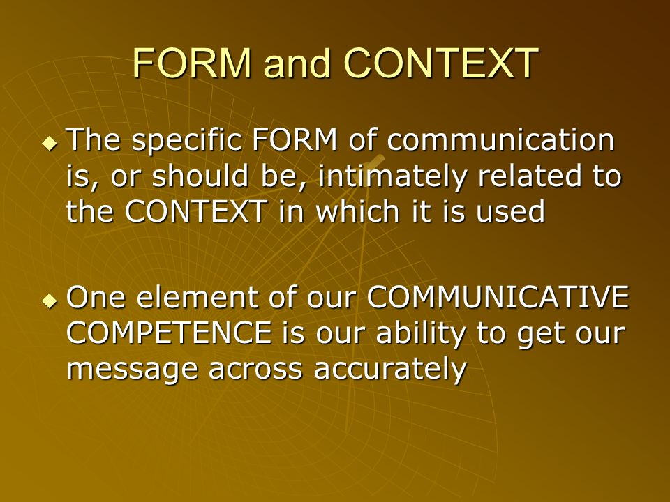 FORM and CONTEXT The specific FORM of communication is, or should be, intimately related to the CONTEXT in which it is used The specific FORM of commu