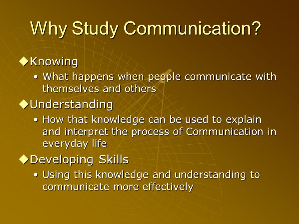 Why Study Communication? Knowing Knowing What happens when people communicate with themselves and othersWhat happens when people communicate with them