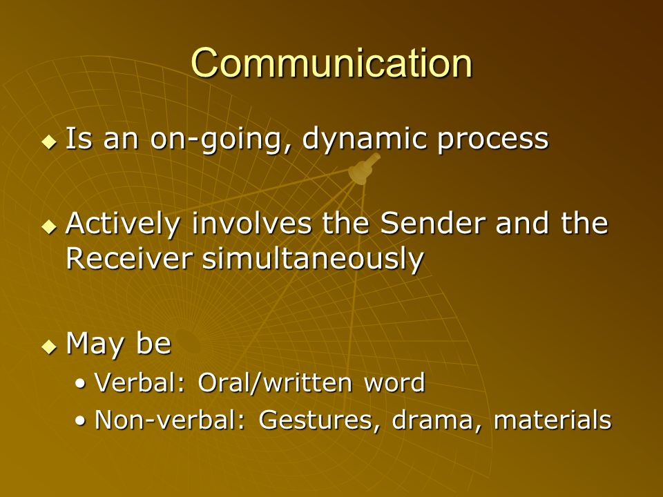 Communication Is an on-going, dynamic process Is an on-going, dynamic process Actively involves the Sender and the Receiver simultaneously Actively in