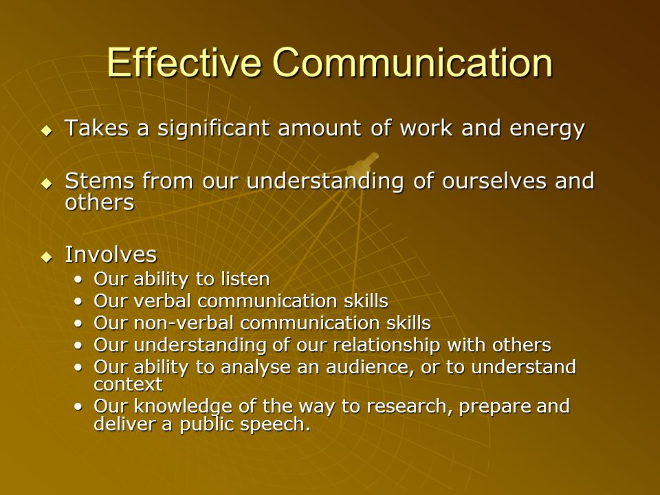 Effective Communication Takes a significant amount of work and energy Takes a significant amount of work and energy Stems from our understanding of ou