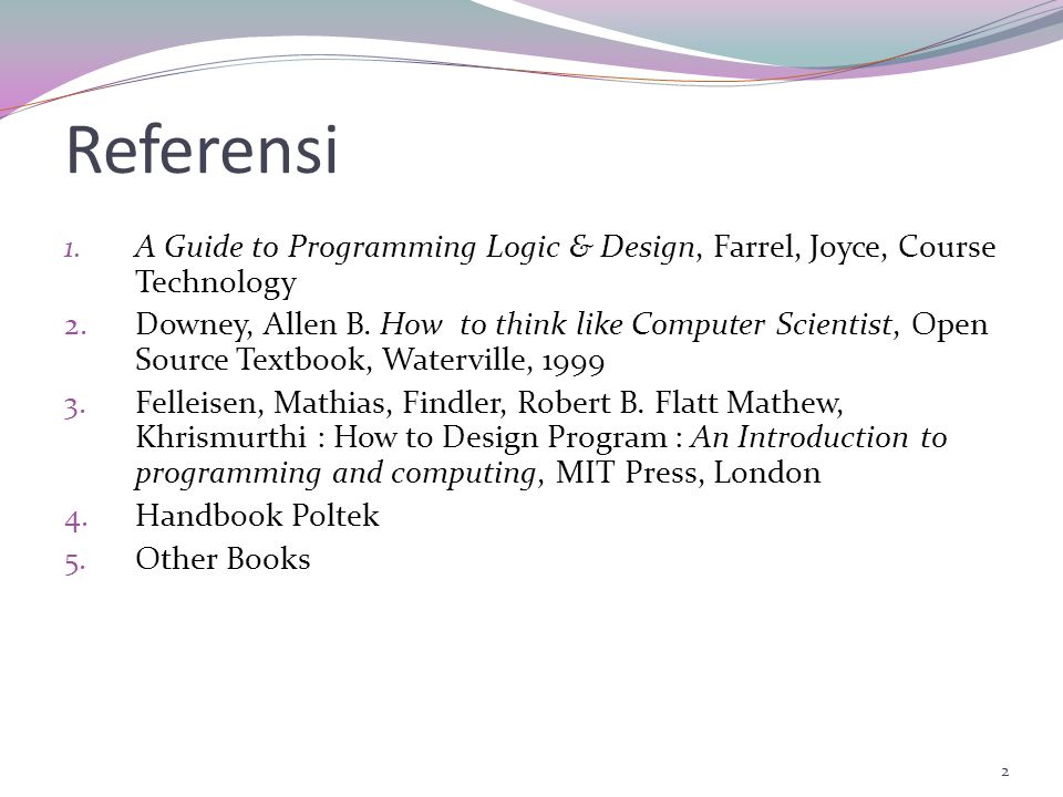 2 Referensi 1.A Guide to Programming Logic & Design, Farrel, Joyce, Course Technology 2.