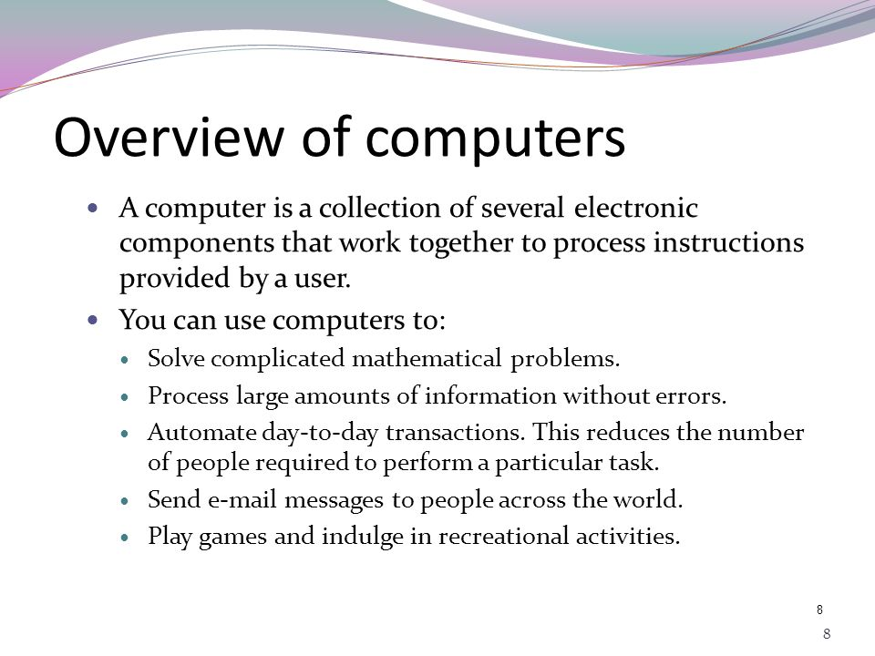 7 7 Objectives In this lesson, you will learn about: Defining how computer works electronically System Component : Input, Process, and Output Defining