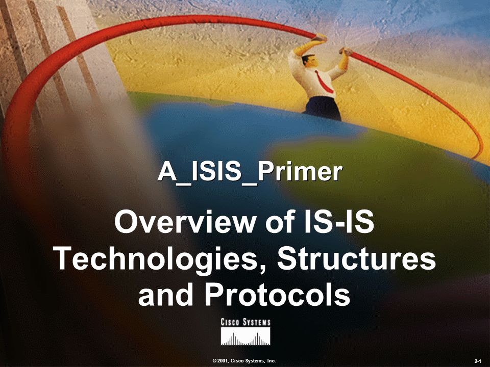 © 2001, Cisco Systems, Inc. 2-1 A_ISIS_Primer Overview of IS-IS Technologies, Structures and Protocols