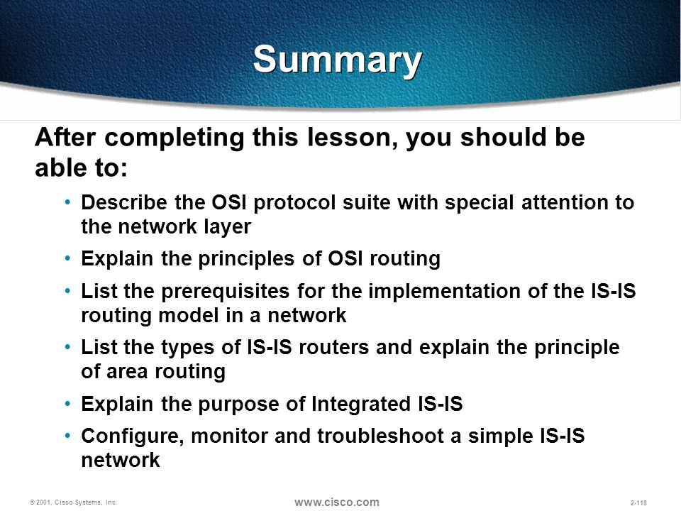 © 2001, Cisco Systems, Inc. www.cisco.com 2-118 Summary After completing this lesson, you should be able to: Describe the OSI protocol suite with spec