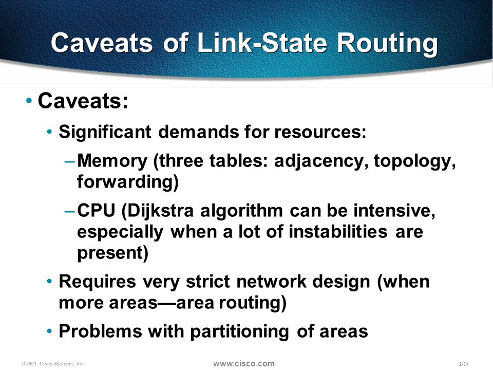 © 2001, Cisco Systems, Inc. www.cisco.com 2-31 Caveats of Link-State Routing Caveats: Significant demands for resources: –Memory (three tables: adjace
