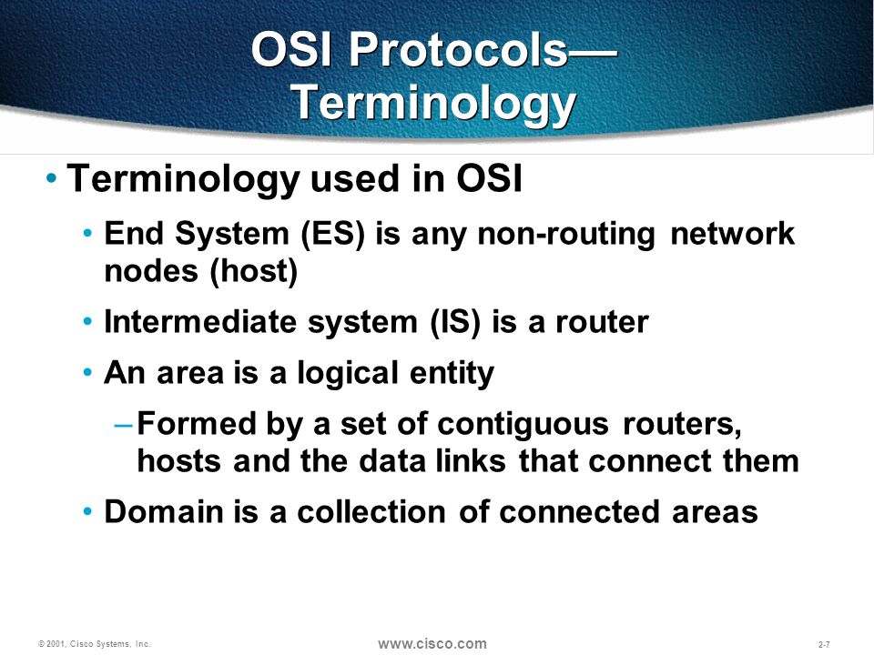 © 2001, Cisco Systems, Inc. www.cisco.com 2-7 OSI Protocols Terminology Terminology used in OSI End System (ES) is any non-routing network nodes (host
