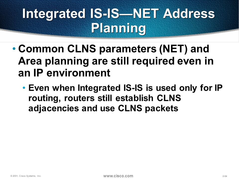 © 2001, Cisco Systems, Inc. www.cisco.com 2-84 Integrated IS-ISNET Address Planning Common CLNS parameters (NET) and Area planning are still required