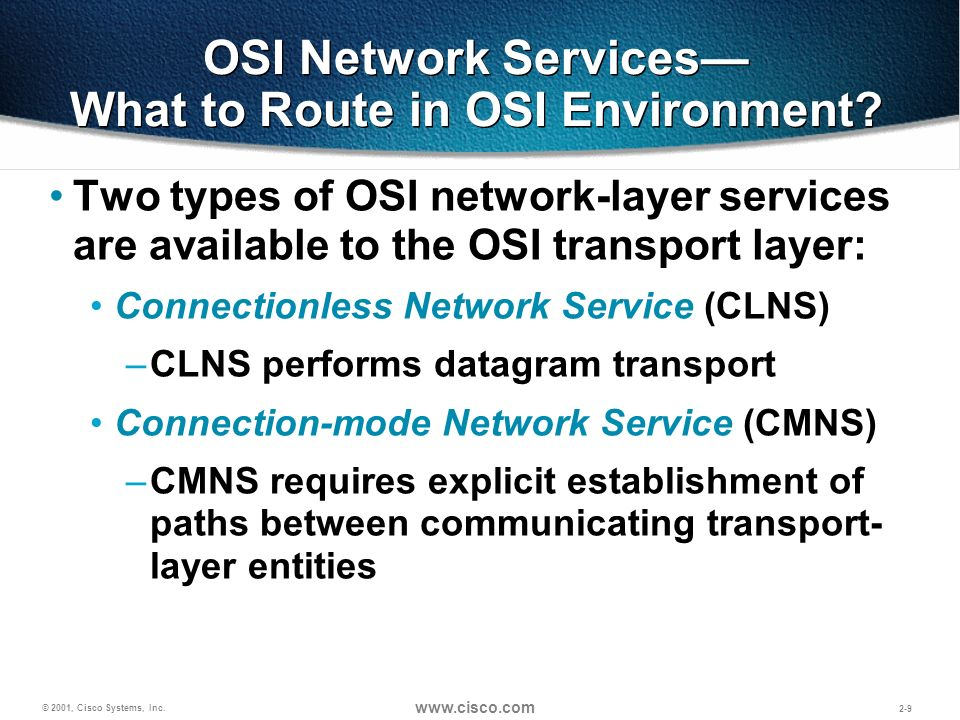 © 2001, Cisco Systems, Inc. www.cisco.com 2-9 OSI Network Services What to Route in OSI Environment? Two types of OSI network-layer services are avail