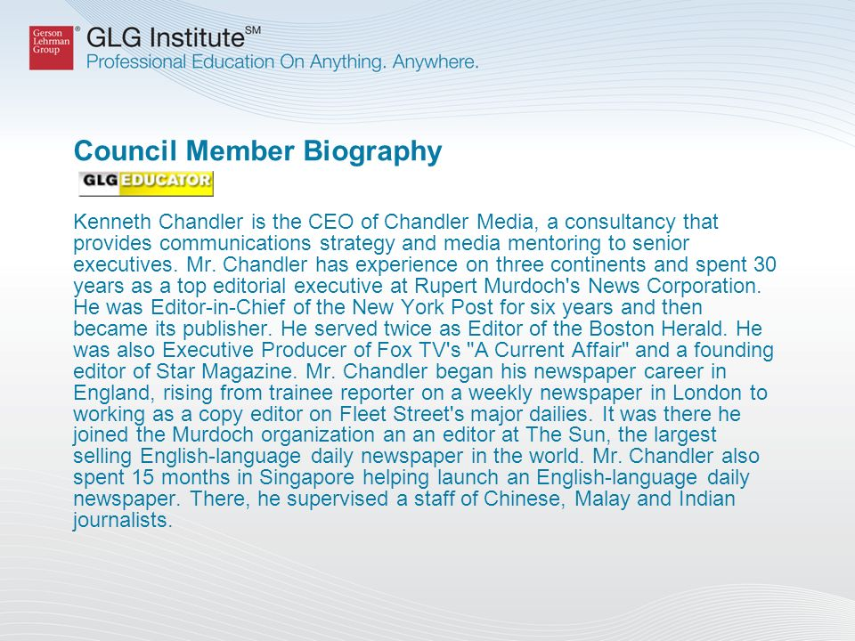 Council Member Biography Kenneth Chandler is the CEO of Chandler Media, a consultancy that provides communications strategy and media mentoring to senior executives.