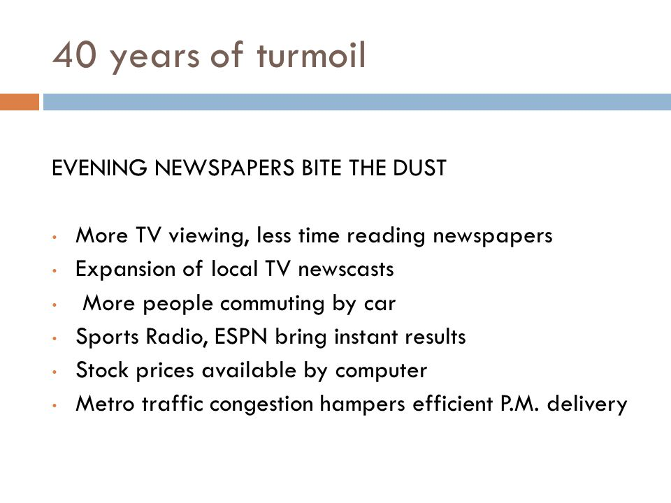40 years of turmoil EVENING NEWSPAPERS BITE THE DUST More TV viewing, less time reading newspapers Expansion of local TV newscasts More people commuting by car Sports Radio, ESPN bring instant results Stock prices available by computer Metro traffic congestion hampers efficient P.M.