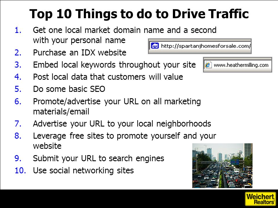 Top 10 Things to do to Drive Traffic 1.Get one local market domain name and a second with your personal name 2.Purchase an IDX website 3.Embed local k