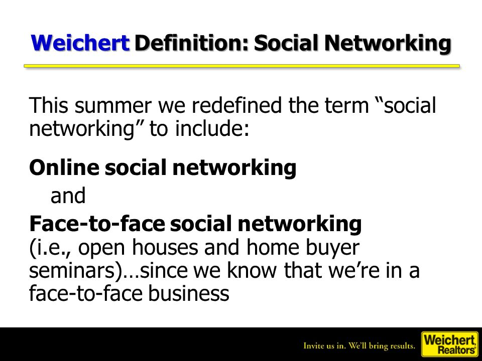 Weichert Definition: Social Networking This summer we redefined the term social networking to include: Online social networking and Face-to-face socia