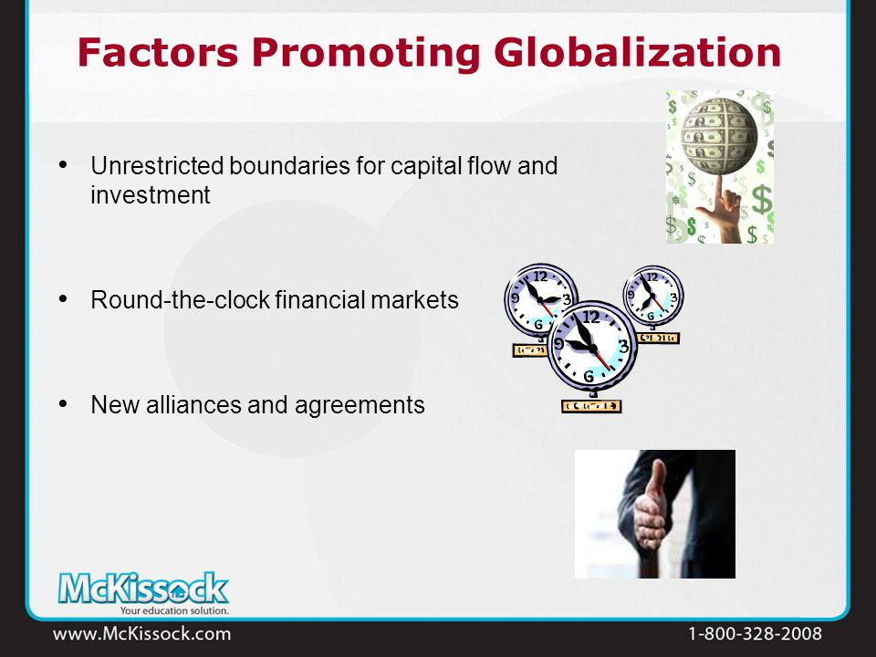 Factors Promoting Globalization Unrestricted boundaries for capital flow and investment Round-the-clock financial markets New alliances and agreements