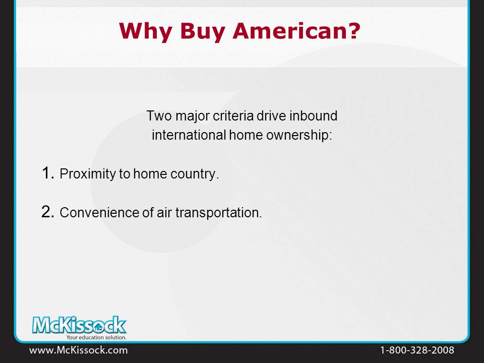 Why Buy American? Two major criteria drive inbound international home ownership: 1. Proximity to home country. 2. Convenience of air transportation.