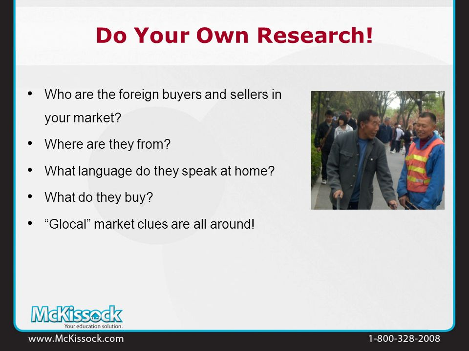 Do Your Own Research! Who are the foreign buyers and sellers in your market? Where are they from? What language do they speak at home? What do they bu