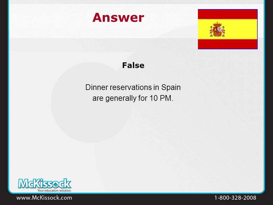 False Dinner reservations in Spain are generally for 10 PM. Answer