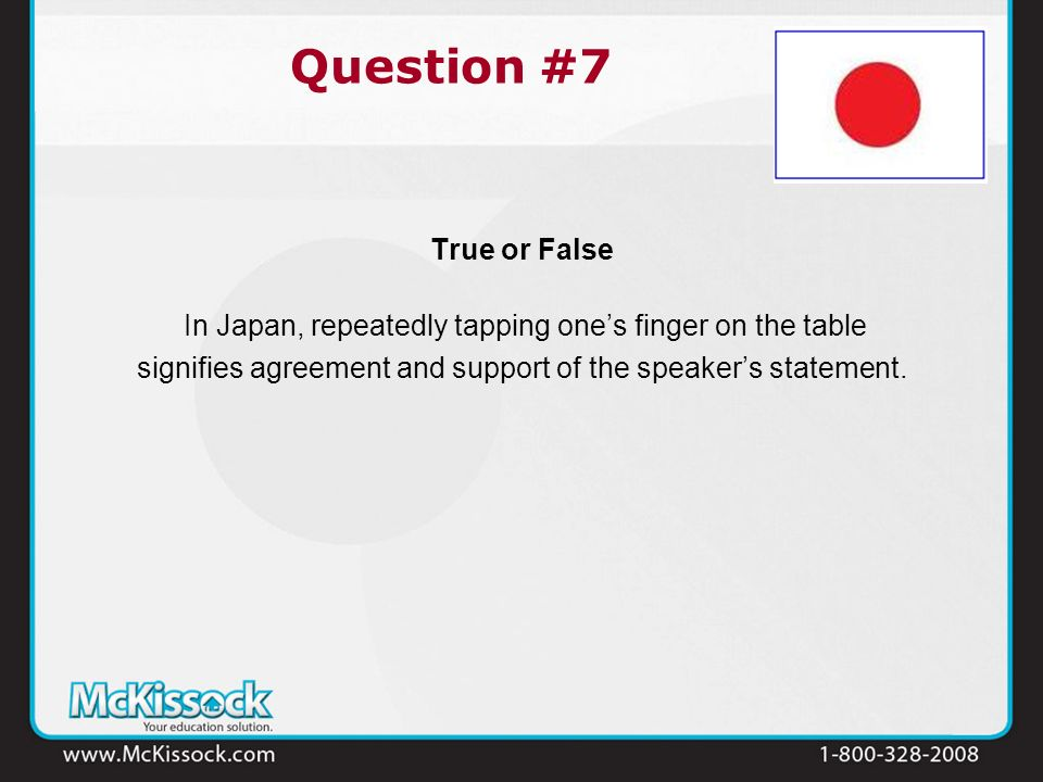 True or False In Japan, repeatedly tapping ones finger on the table signifies agreement and support of the speakers statement. Question #7