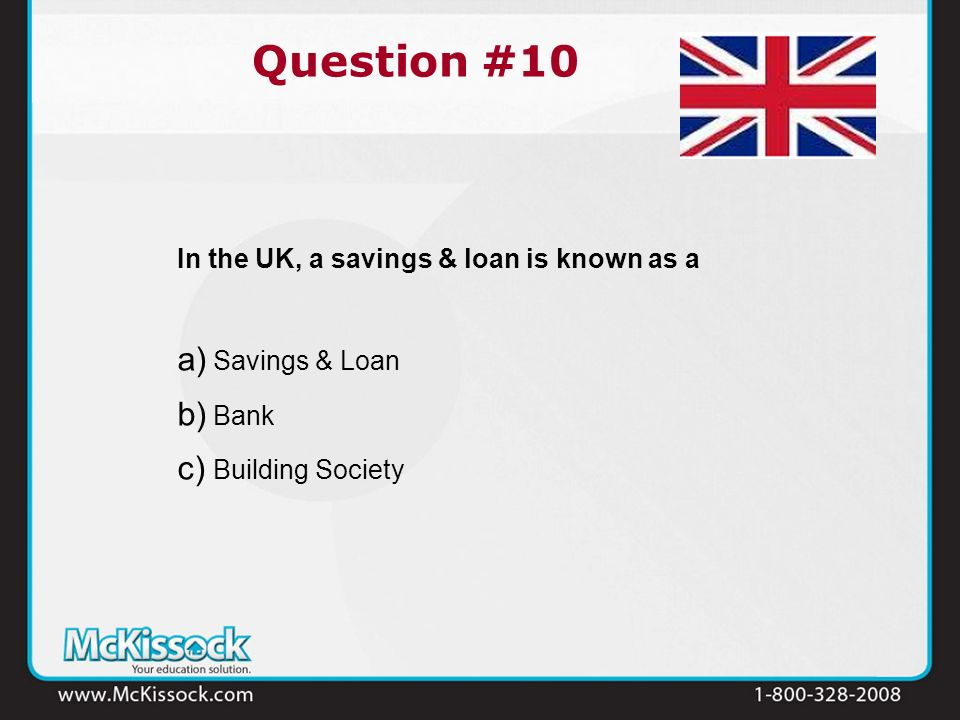 In the UK, a savings & loan is known as a a) Savings & Loan b) Bank c) Building Society Question #10