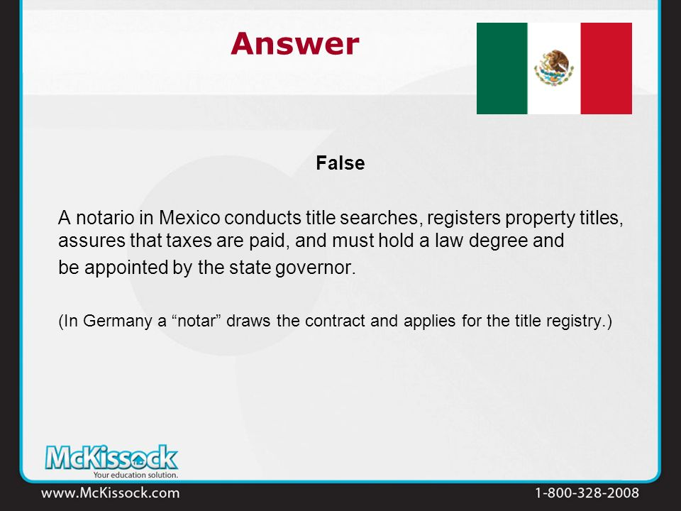 False A notario in Mexico conducts title searches, registers property titles, assures that taxes are paid, and must hold a law degree and be appointed