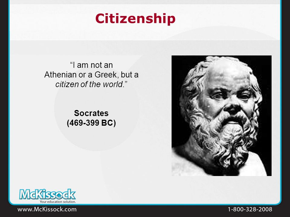 Citizenship I am not an Athenian or a Greek, but a citizen of the world. Socrates (469-399 BC)