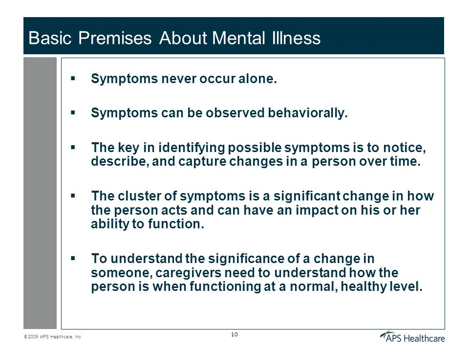 © 2009 APS Healthcare, Inc. 10 Basic Premises About Mental Illness Symptoms never occur alone. Symptoms can be observed behaviorally. The key in ident