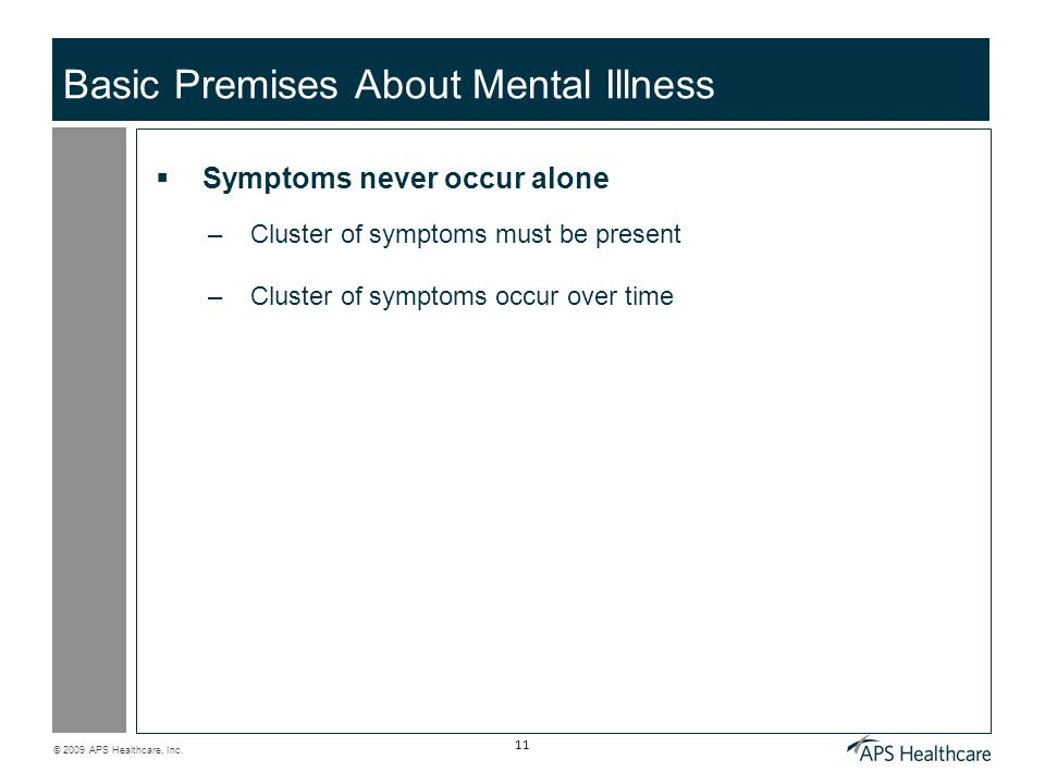 © 2009 APS Healthcare, Inc. 11 Basic Premises About Mental Illness Symptoms never occur alone –Cluster of symptoms must be present –Cluster of symptom
