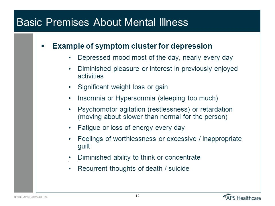 © 2009 APS Healthcare, Inc. 12 Basic Premises About Mental Illness Example of symptom cluster for depression Depressed mood most of the day, nearly ev