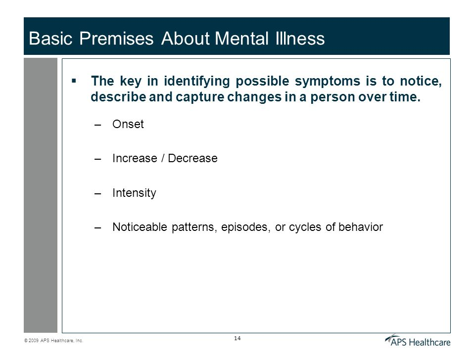 © 2009 APS Healthcare, Inc. 14 Basic Premises About Mental Illness The key in identifying possible symptoms is to notice, describe and capture changes