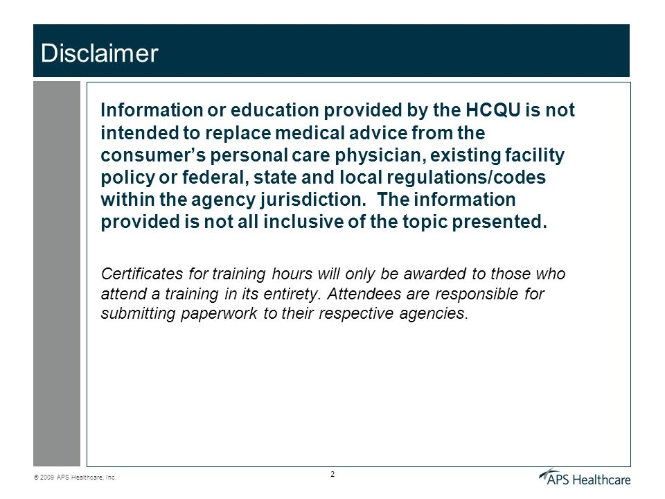 © 2009 APS Healthcare, Inc. 2 Disclaimer Information or education provided by the HCQU is not intended to replace medical advice from the consumers pe