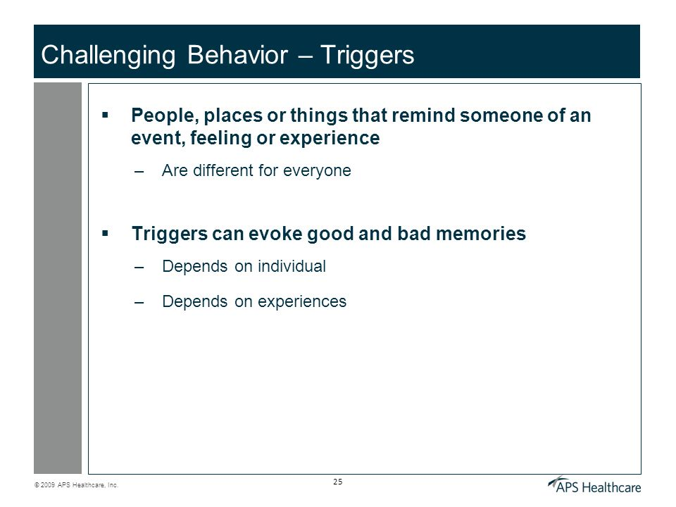 © 2009 APS Healthcare, Inc. 25 Challenging Behavior – Triggers People, places or things that remind someone of an event, feeling or experience –Are di