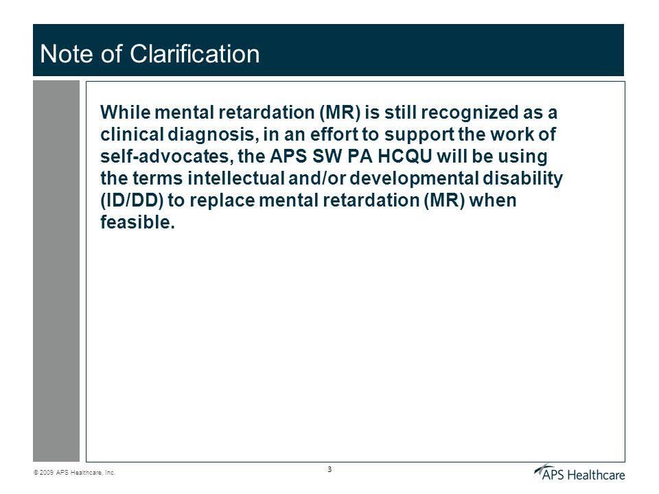 © 2009 APS Healthcare, Inc. 3 Note of Clarification While mental retardation (MR) is still recognized as a clinical diagnosis, in an effort to support