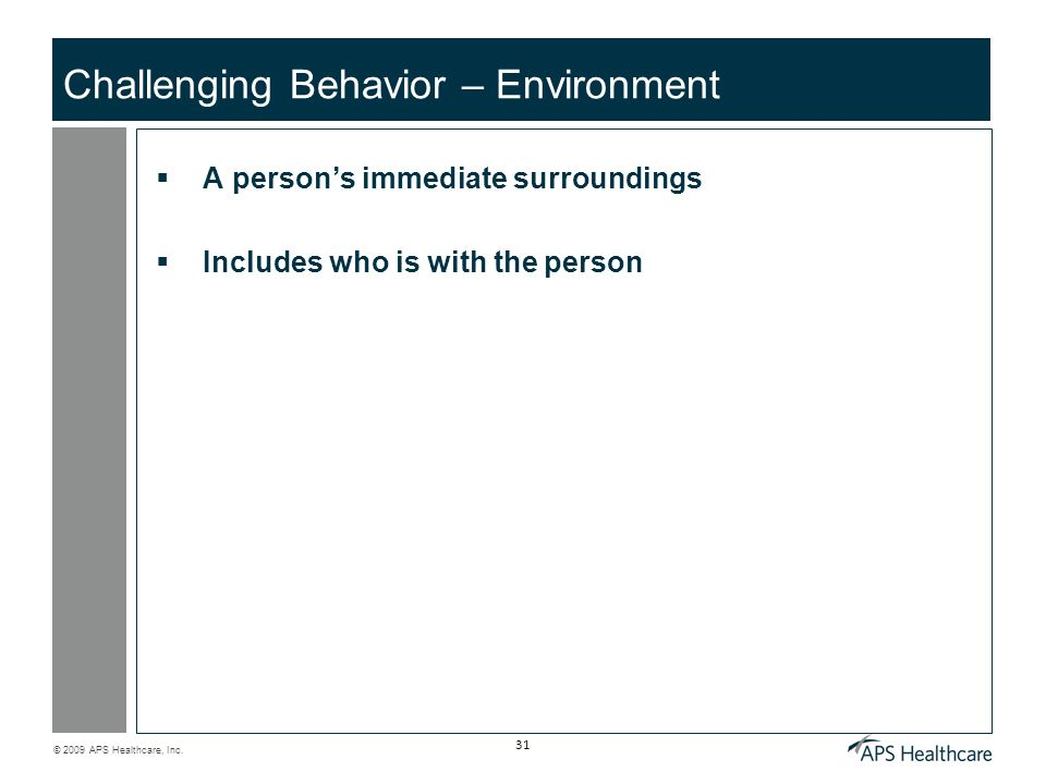 © 2009 APS Healthcare, Inc. 31 Challenging Behavior – Environment A persons immediate surroundings Includes who is with the person