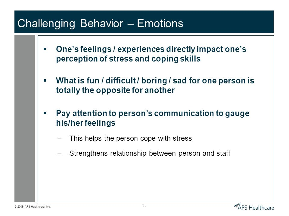 © 2009 APS Healthcare, Inc. 33 Challenging Behavior – Emotions Ones feelings / experiences directly impact ones perception of stress and coping skills