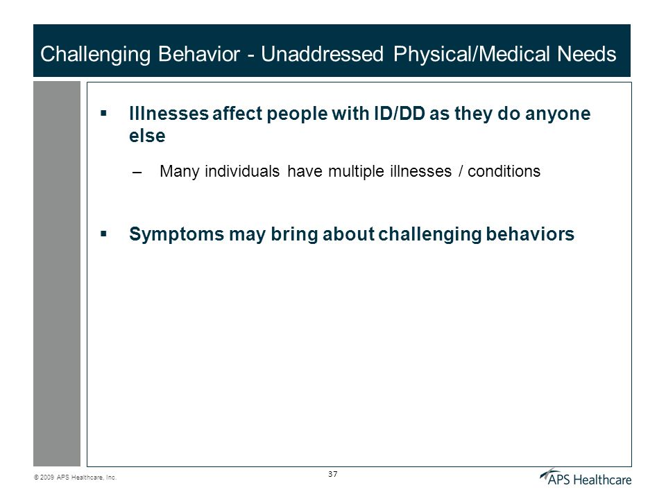 © 2009 APS Healthcare, Inc. 37 Challenging Behavior - Unaddressed Physical/Medical Needs Illnesses affect people with ID/DD as they do anyone else –Ma