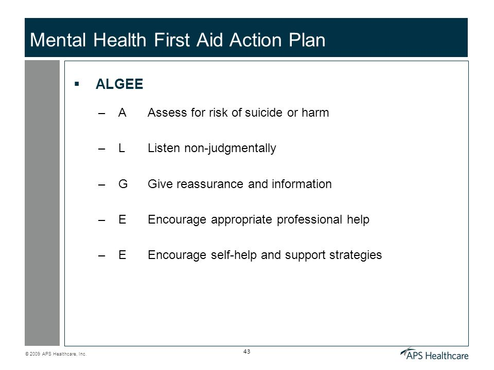 © 2009 APS Healthcare, Inc. 43 Mental Health First Aid Action Plan ALGEE –A Assess for risk of suicide or harm –L Listen non-judgmentally –G Give reas