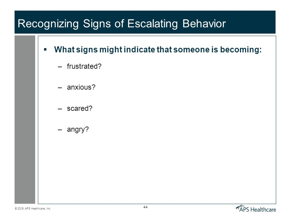 © 2009 APS Healthcare, Inc. 44 Recognizing Signs of Escalating Behavior What signs might indicate that someone is becoming: –frustrated? –anxious? –sc