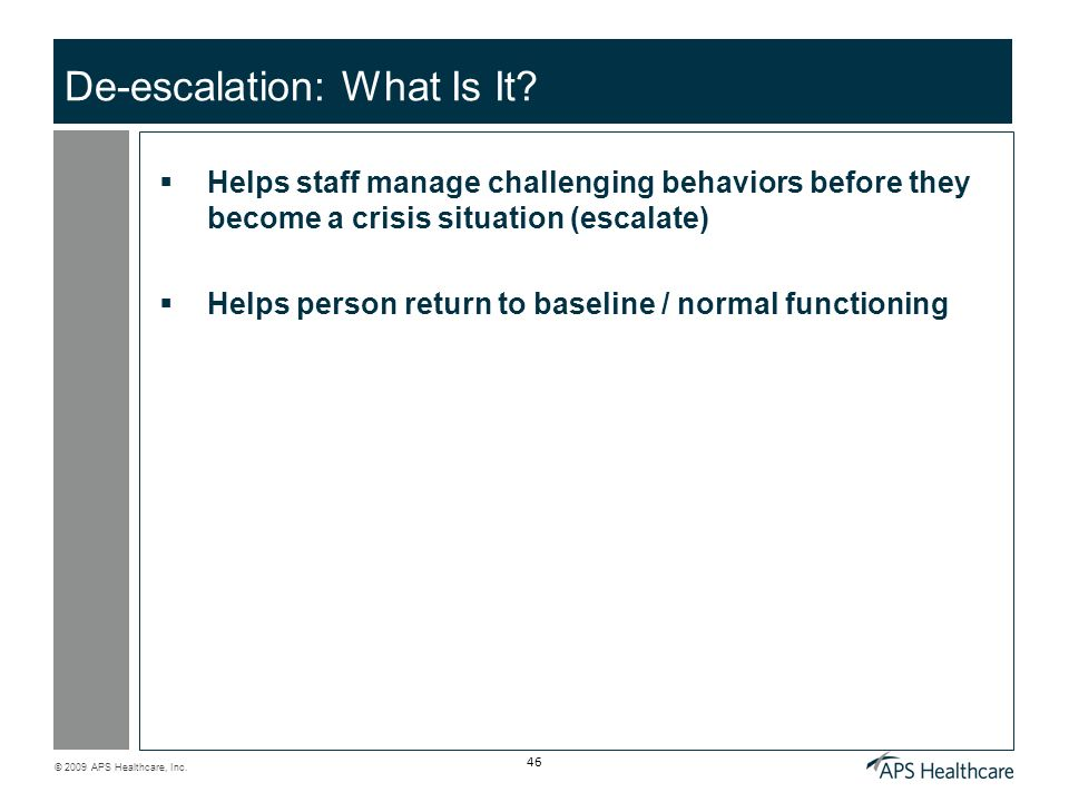 © 2009 APS Healthcare, Inc. 46 De-escalation: What Is It? Helps staff manage challenging behaviors before they become a crisis situation (escalate) He